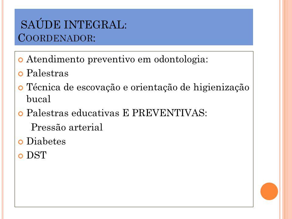 SAÚDE INTEGRAL: C OORDENADOR : Atendimento preventivo em odontologia: Palestras Técnica de escovação e orientação de higienização bucal Palestras educ