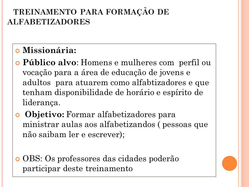 TREINAMENTO PARA FORMAÇÃO DE ALFABETIZADORES Missionária: Público alvo : Homens e mulheres com perfil ou vocação para a área de educação de jovens e a