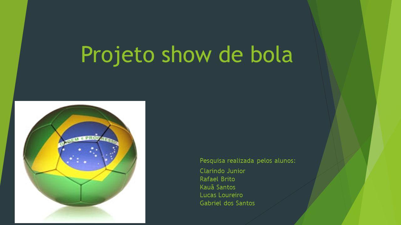Projeto show de bola Pesquisa realizada pelos alunos: Clarindo Junior Rafael Brito Kauã Santos Lucas Loureiro Gabriel dos Santos