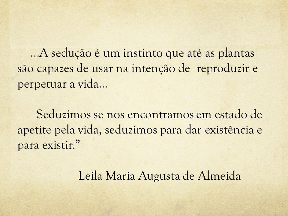…A sedução é um instinto que até as plantas são capazes de usar na intenção de reproduzir e perpetuar a vida... Seduzimos se nos encontramos em estado