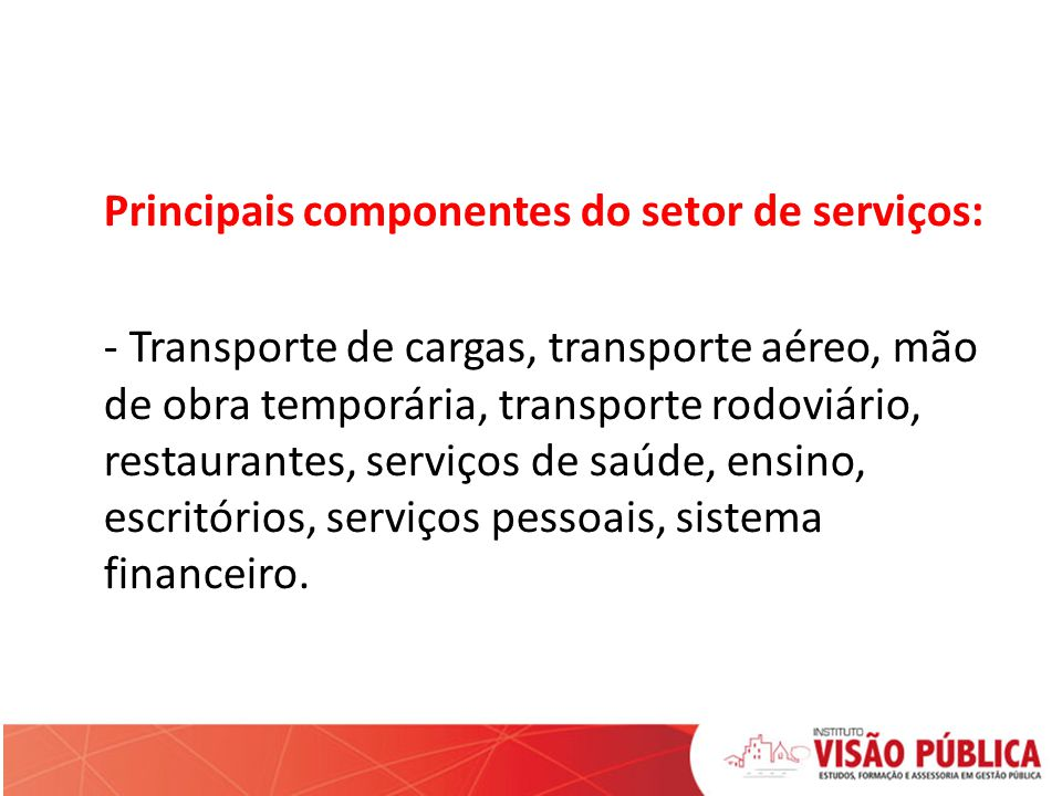 Principais componentes do setor de serviços: - Transporte de cargas, transporte aéreo, mão de obra temporária, transporte rodoviário, restaurantes, serviços de saúde, ensino, escritórios, serviços pessoais, sistema financeiro.