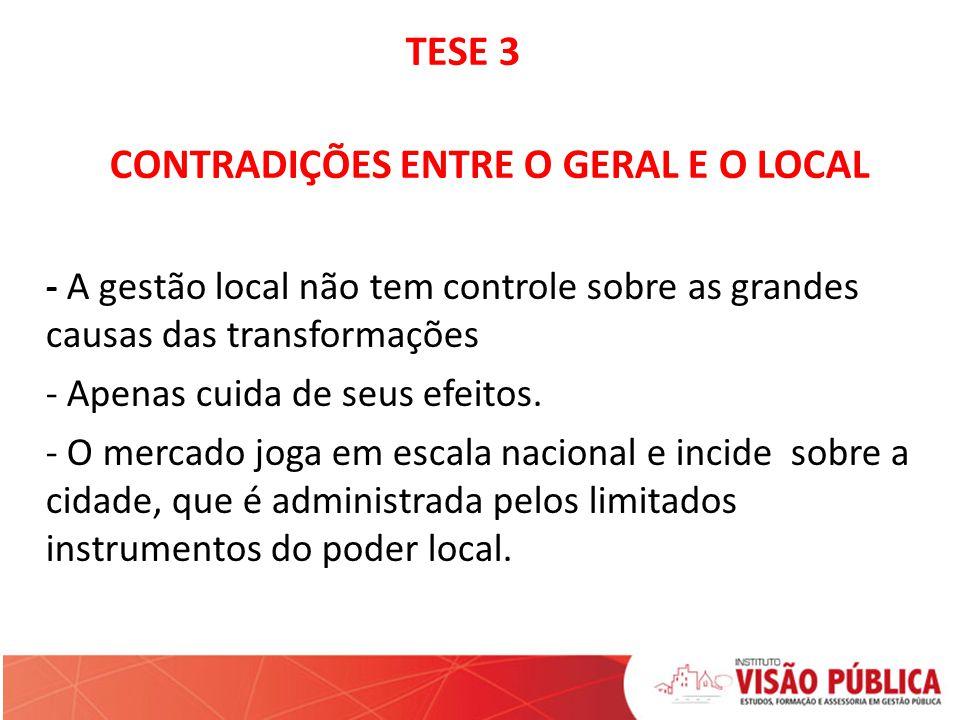 TESE 3 CONTRADIÇÕES ENTRE O GERAL E O LOCAL - A gestão local não tem controle sobre as grandes causas das transformações - Apenas cuida de seus efeitos.