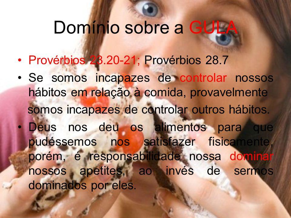 Domínio sobre a GULA Provérbios 23.20-21; Provérbios 28.7 Se somos incapazes de controlar nossos hábitos em relação à comida, provavelmente somos inca