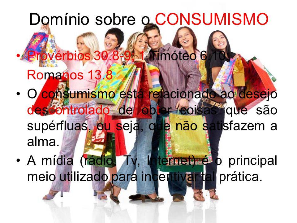 Domínio sobre o CONSUMISMO Provérbios 30.8-9; 1 Timóteo 6.10; Romanos 13.8 O consumismo está relacionado ao desejo descontrolado de obter coisas que s