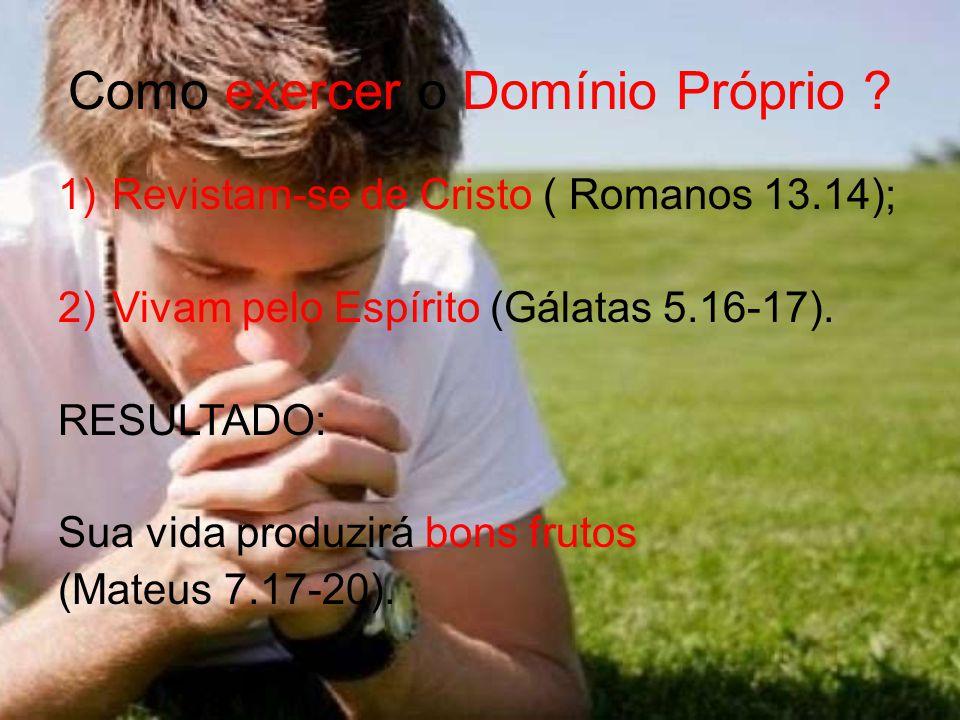 Como exercer o Domínio Próprio ? 1)Revistam-se de Cristo ( Romanos 13.14); 2)Vivam pelo Espírito (Gálatas 5.16-17). RESULTADO: Sua vida produzirá bons