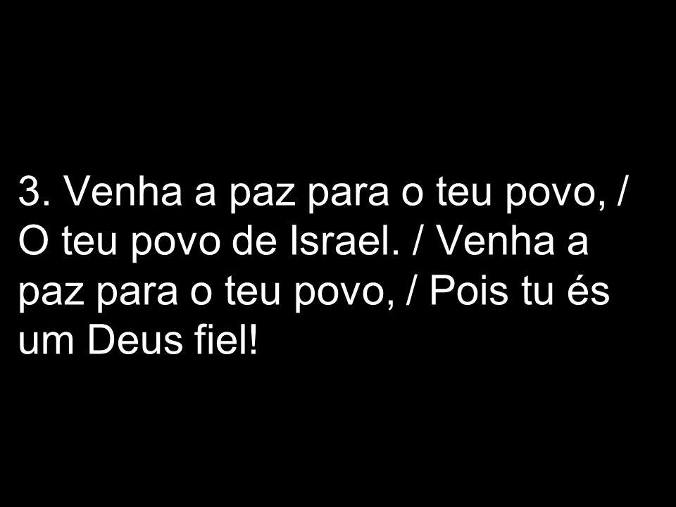 3. Venha a paz para o teu povo, / O teu povo de Israel. / Venha a paz para o teu povo, / Pois tu és um Deus fiel!