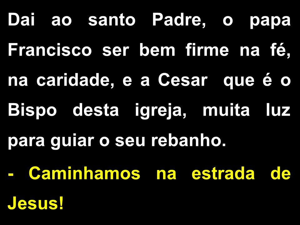 Dai ao santo Padre, o papa Francisco ser bem firme na fé, na caridade, e a Cesar que é o Bispo desta igreja, muita luz para guiar o seu rebanho.