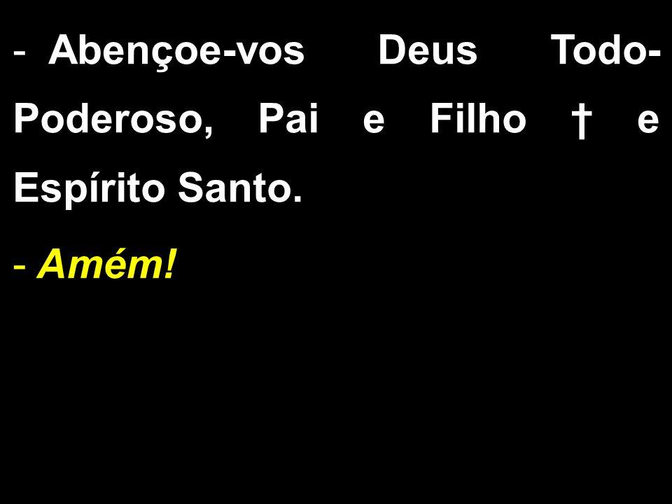 - Abençoe-vos Deus Todo- Poderoso, Pai e Filho † e Espírito Santo. - Amém!