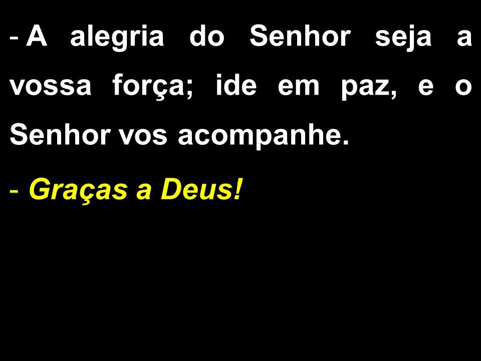 - A alegria do Senhor seja a vossa força; ide em paz, e o Senhor vos acompanhe. - Graças a Deus!