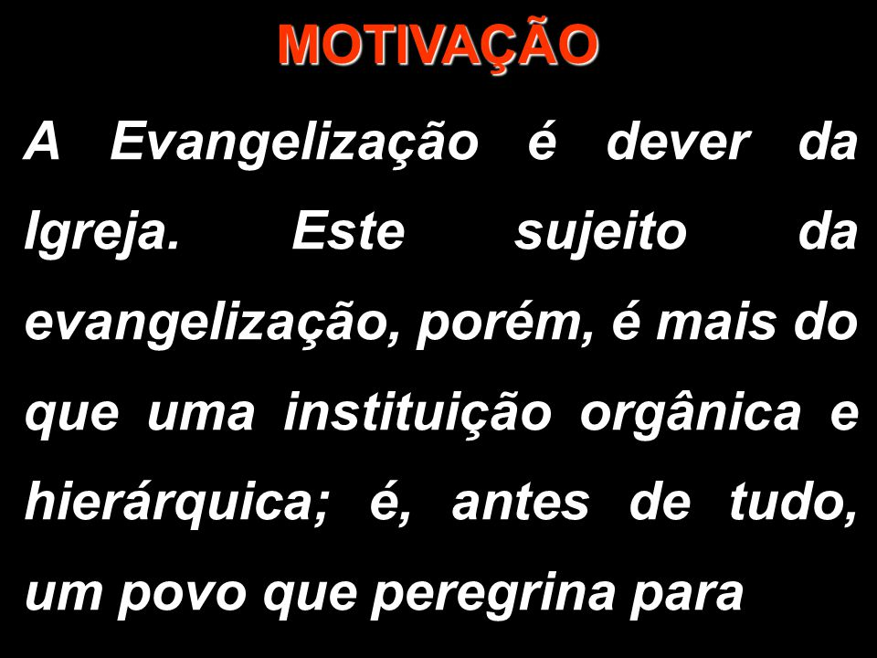 MOTIVAÇÃO A Evangelização é dever da Igreja. Este sujeito da evangelização, porém, é mais do que uma instituição orgânica e hierárquica; é, antes de t