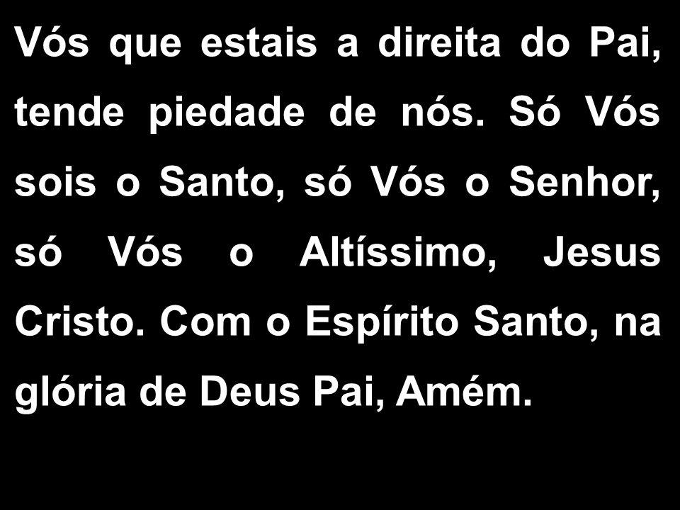 Vós que estais a direita do Pai, tende piedade de nós. Só Vós sois o Santo, só Vós o Senhor, só Vós o Altíssimo, Jesus Cristo. Com o Espírito Santo, n