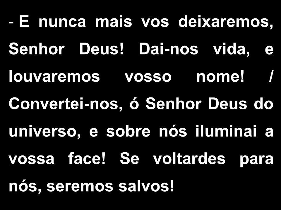 - E nunca mais vos deixaremos, Senhor Deus! Dai-nos vida, e louvaremos vosso nome! / Convertei-nos, ó Senhor Deus do universo, e sobre nós iluminai a