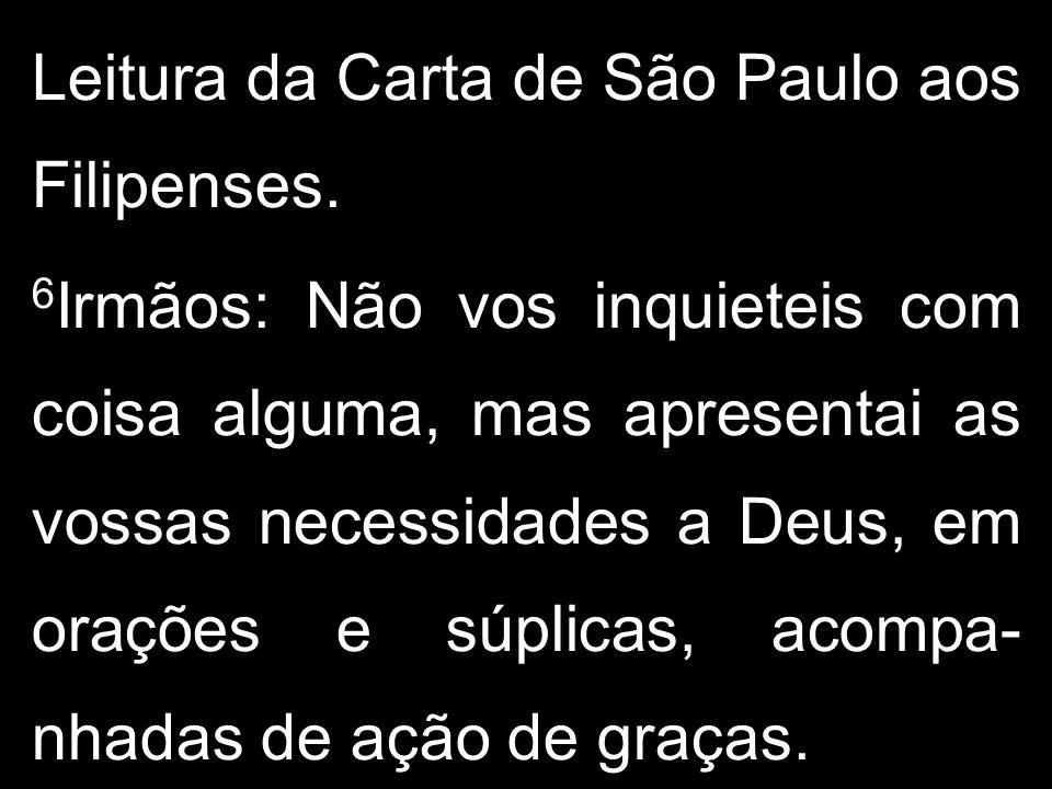 Leitura da Carta de São Paulo aos Filipenses. 6 Irmãos: Não vos inquieteis com coisa alguma, mas apresentai as vossas necessidades a Deus, em orações