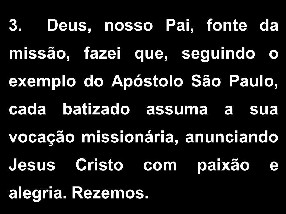 3. Deus, nosso Pai, fonte da missão, fazei que, seguindo o exemplo do Apóstolo São Paulo, cada batizado assuma a sua vocação missionária, anunciando J