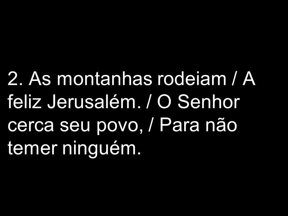 2. As montanhas rodeiam / A feliz Jerusalém. / O Senhor cerca seu povo, / Para não temer ninguém.