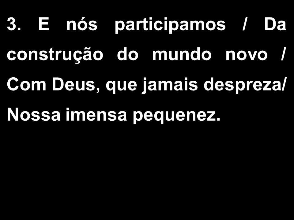 3. E nós participamos / Da construção do mundo novo / Com Deus, que jamais despreza/ Nossa imensa pequenez.