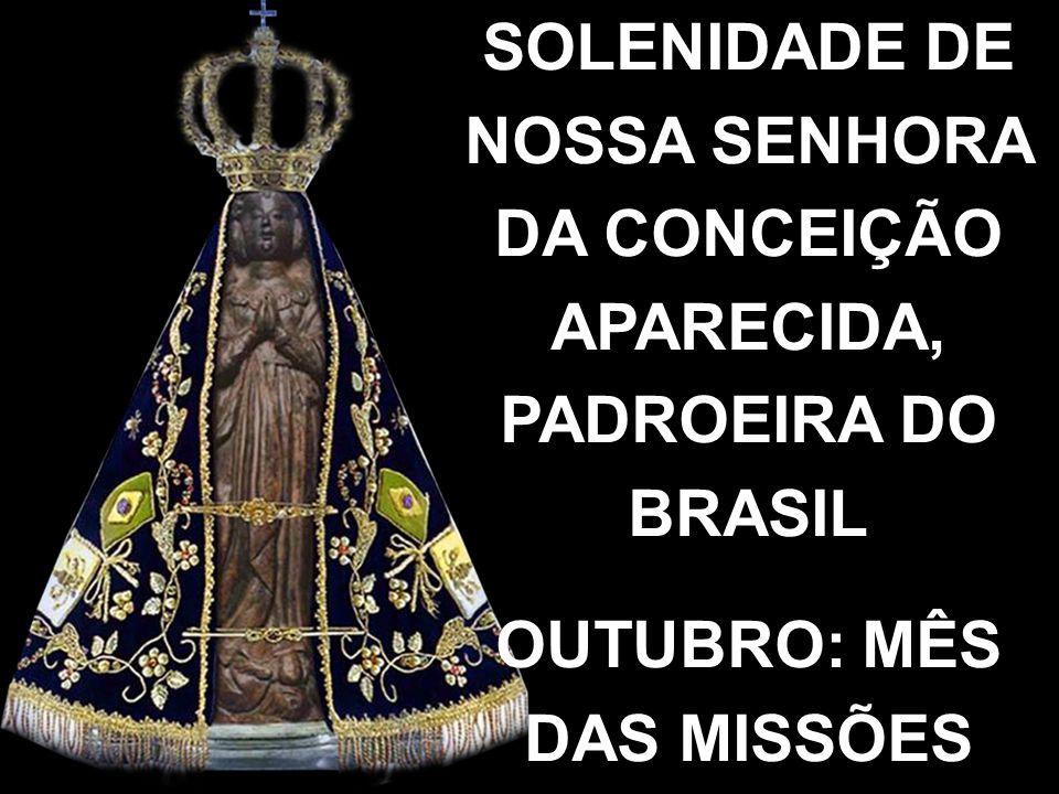SOLENIDADE DE NOSSA SENHORA DA CONCEIÇÃO APARECIDA, PADROEIRA DO BRASIL OUTUBRO: MÊS DAS MISSÕES