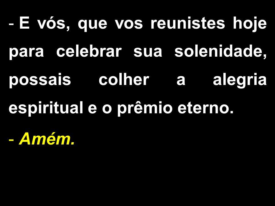 - E vós, que vos reunistes hoje para celebrar sua solenidade, possais colher a alegria espiritual e o prêmio eterno.