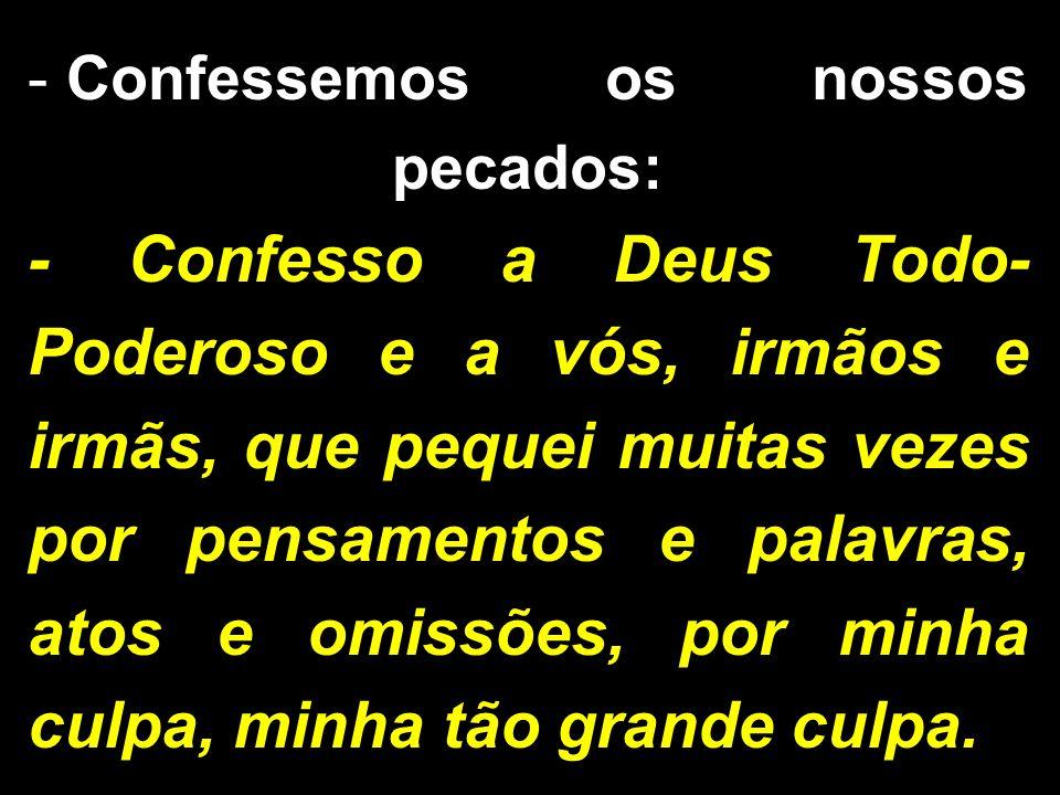 - Confessemos os nossos pecados: - Confesso a Deus Todo- Poderoso e a vós, irmãos e irmãs, que pequei muitas vezes por pensamentos e palavras, atos e omissões, por minha culpa, minha tão grande culpa.