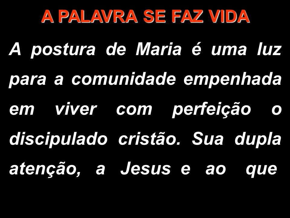A PALAVRA SE FAZ VIDA A postura de Maria é uma luz para a comunidade empenhada em viver com perfeição o discipulado cristão. Sua dupla atenção, a Jesu
