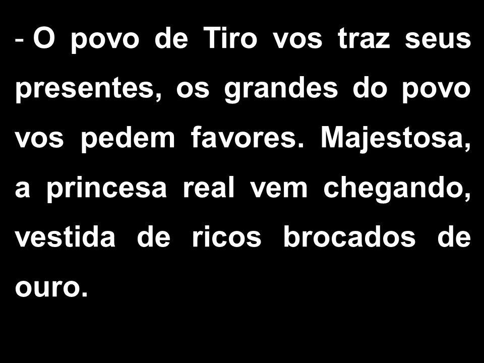 - O povo de Tiro vos traz seus presentes, os grandes do povo vos pedem favores.