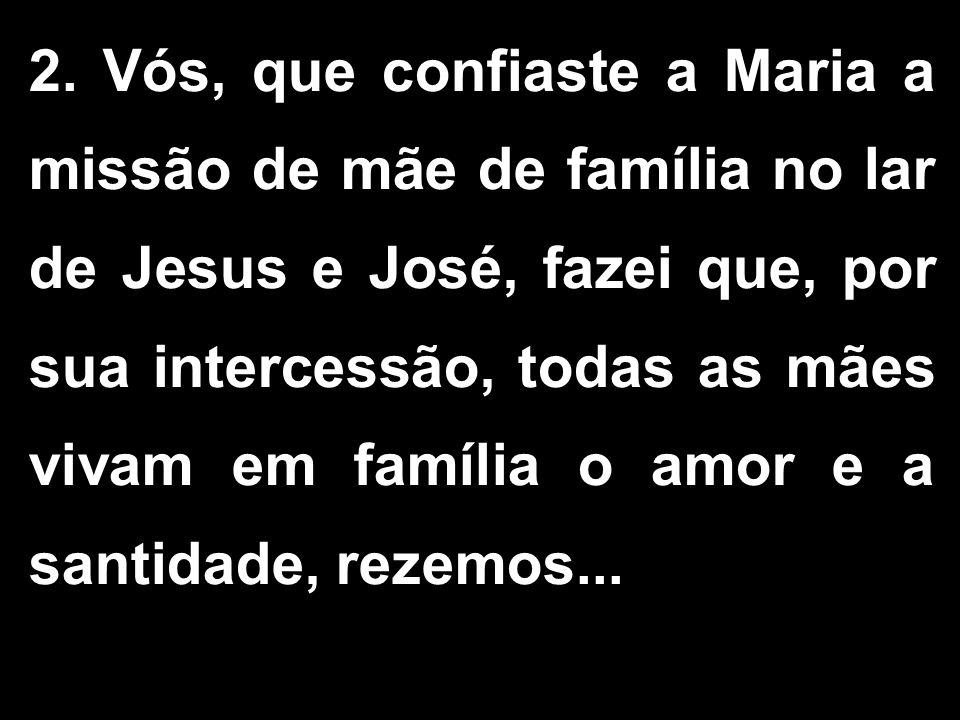 2. Vós, que confiaste a Maria a missão de mãe de família no lar de Jesus e José, fazei que, por sua intercessão, todas as mães vivam em família o amor
