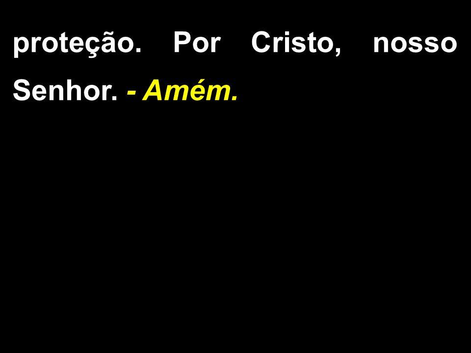proteção. Por Cristo, nosso Senhor. - Amém.