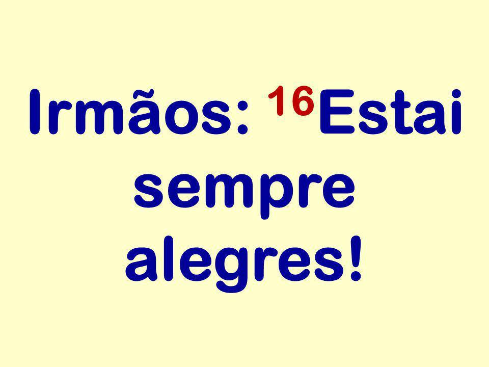 Irmãos: 16 Estai sempre alegres!