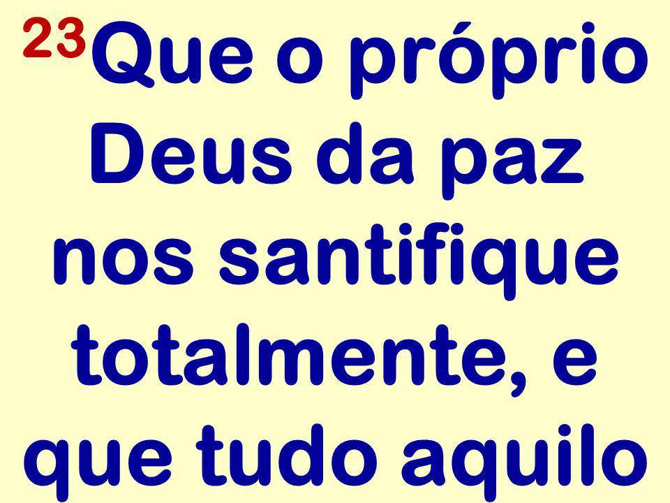 23 Que o próprio Deus da paz nos santifique totalmente, e que tudo aquilo