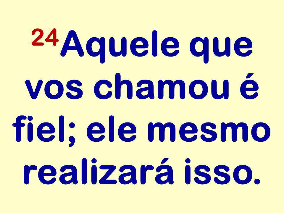 24 Aquele que vos chamou é fiel; ele mesmo realizará isso.