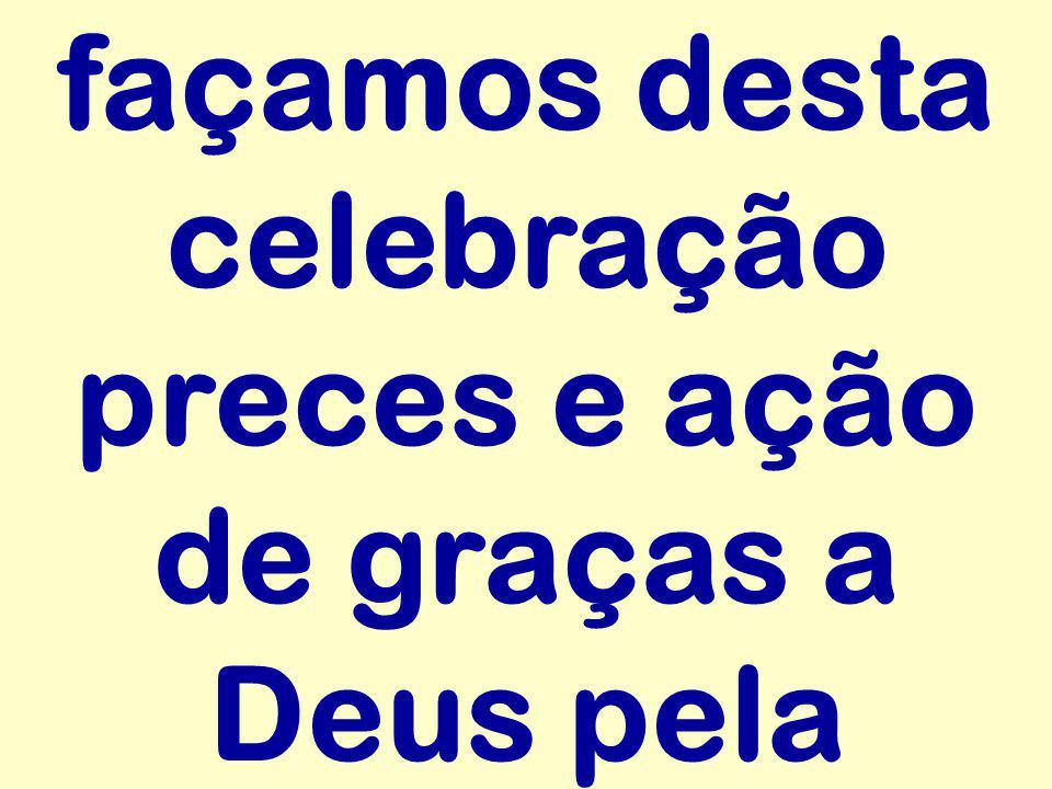 façamos desta celebração preces e ação de graças a Deus pela
