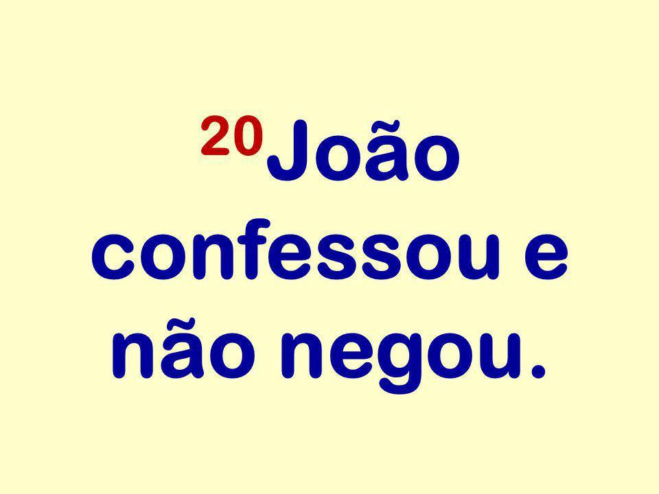 20 João confessou e não negou.