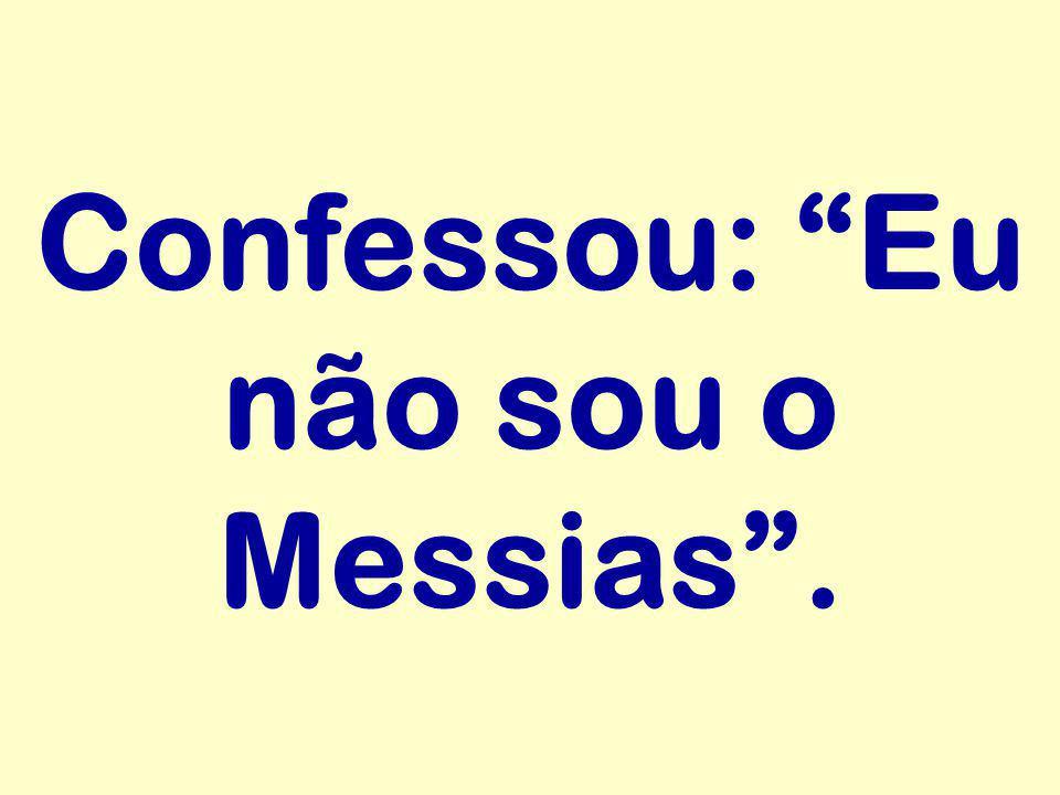"""Confessou: """"Eu não sou o Messias""""."""