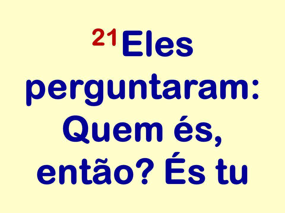 21 Eles perguntaram: Quem és, então? És tu