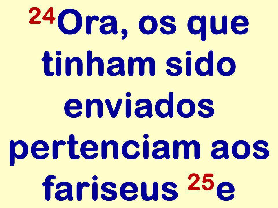 24 Ora, os que tinham sido enviados pertenciam aos fariseus 25 e