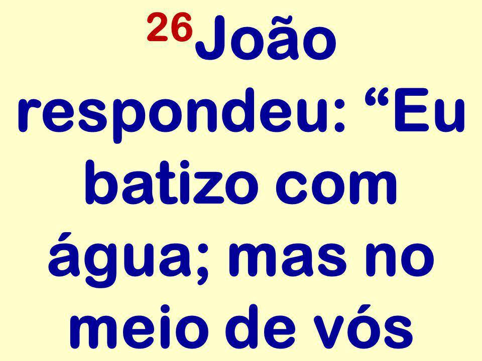 """26 João respondeu: """"Eu batizo com água; mas no meio de vós"""