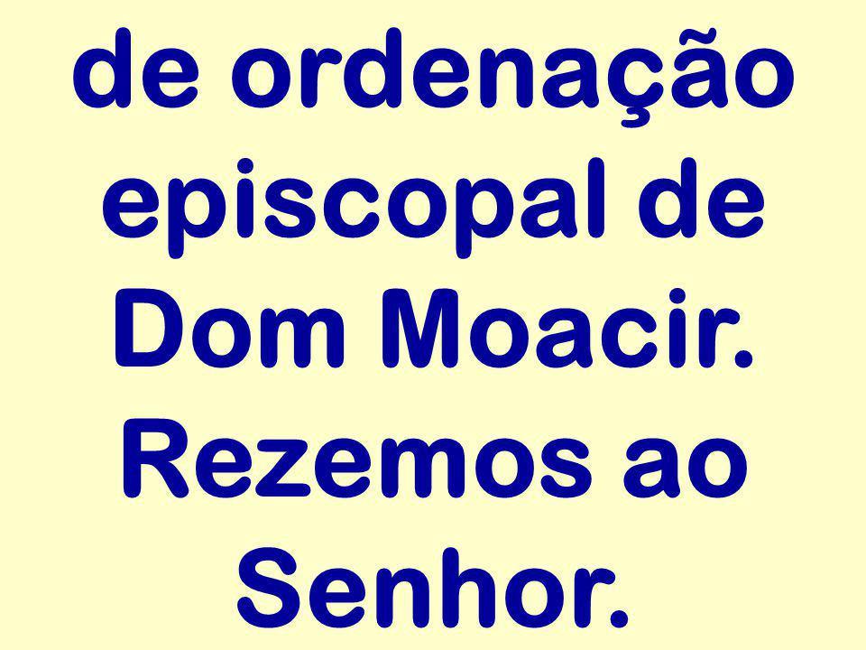 de ordenação episcopal de Dom Moacir. Rezemos ao Senhor.
