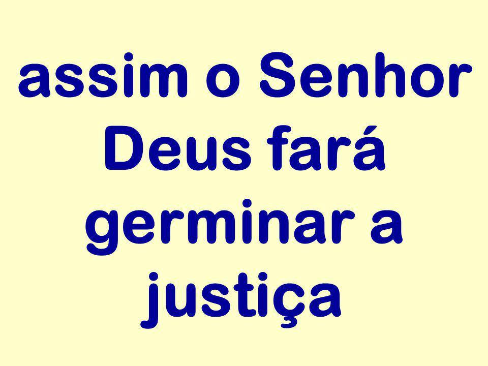 assim o Senhor Deus fará germinar a justiça