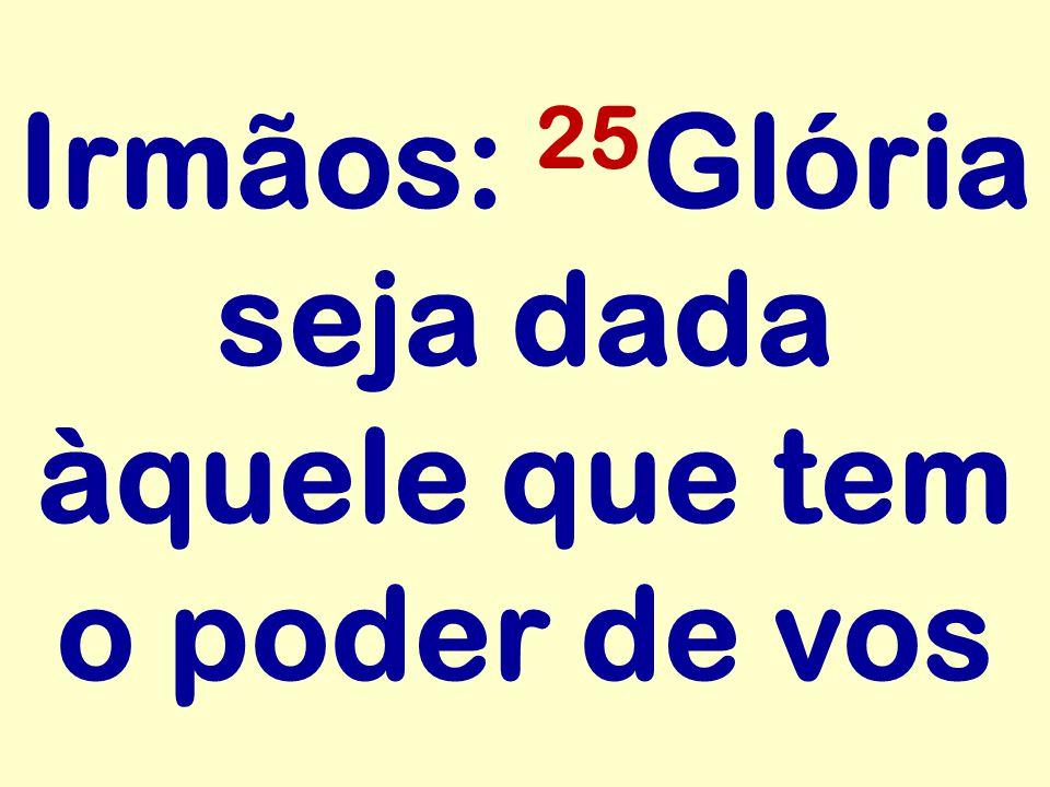 Irmãos: 25 Glória seja dada àquele que tem o poder de vos