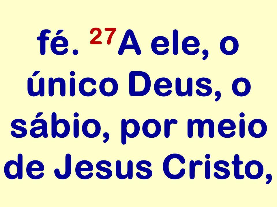 fé. 27 A ele, o único Deus, o sábio, por meio de Jesus Cristo,