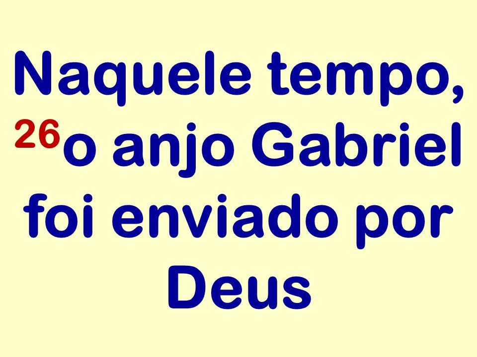Naquele tempo, 26 o anjo Gabriel foi enviado por Deus