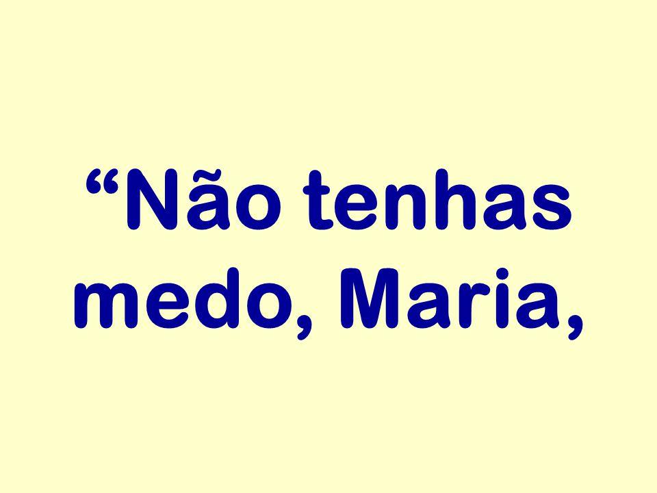 """""""Não tenhas medo, Maria,"""