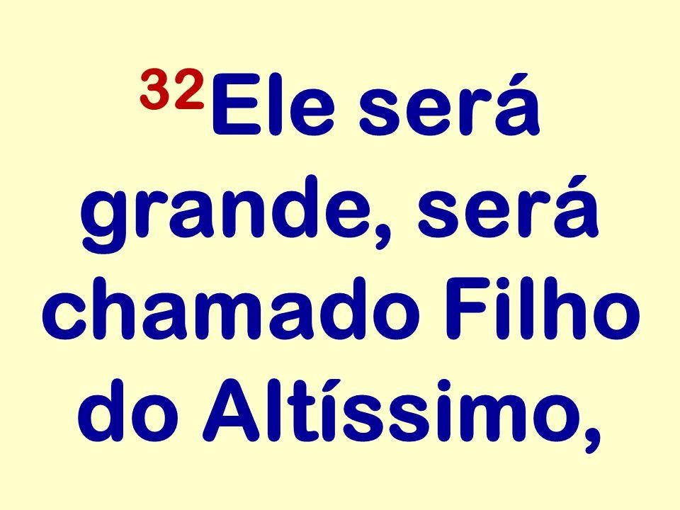 32 Ele será grande, será chamado Filho do Altíssimo,