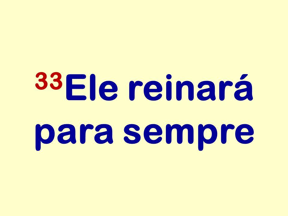 33 Ele reinará para sempre
