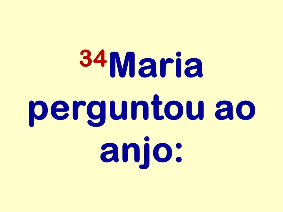 34 Maria perguntou ao anjo: