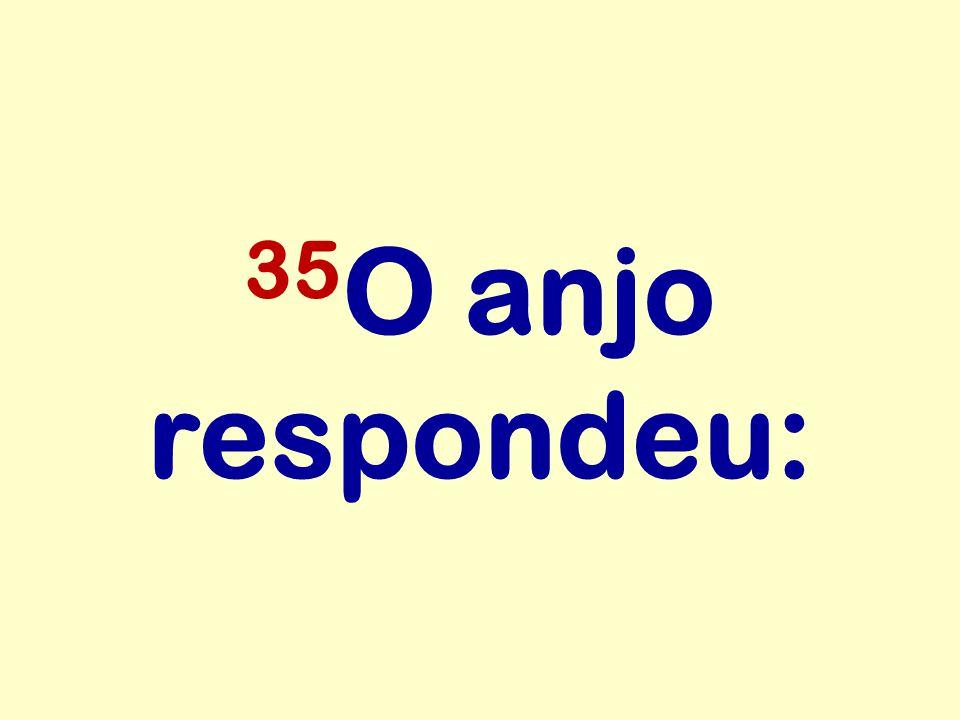35 O anjo respondeu: