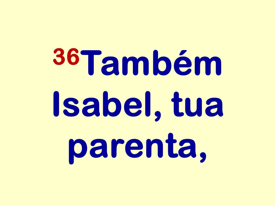 36 Também Isabel, tua parenta,