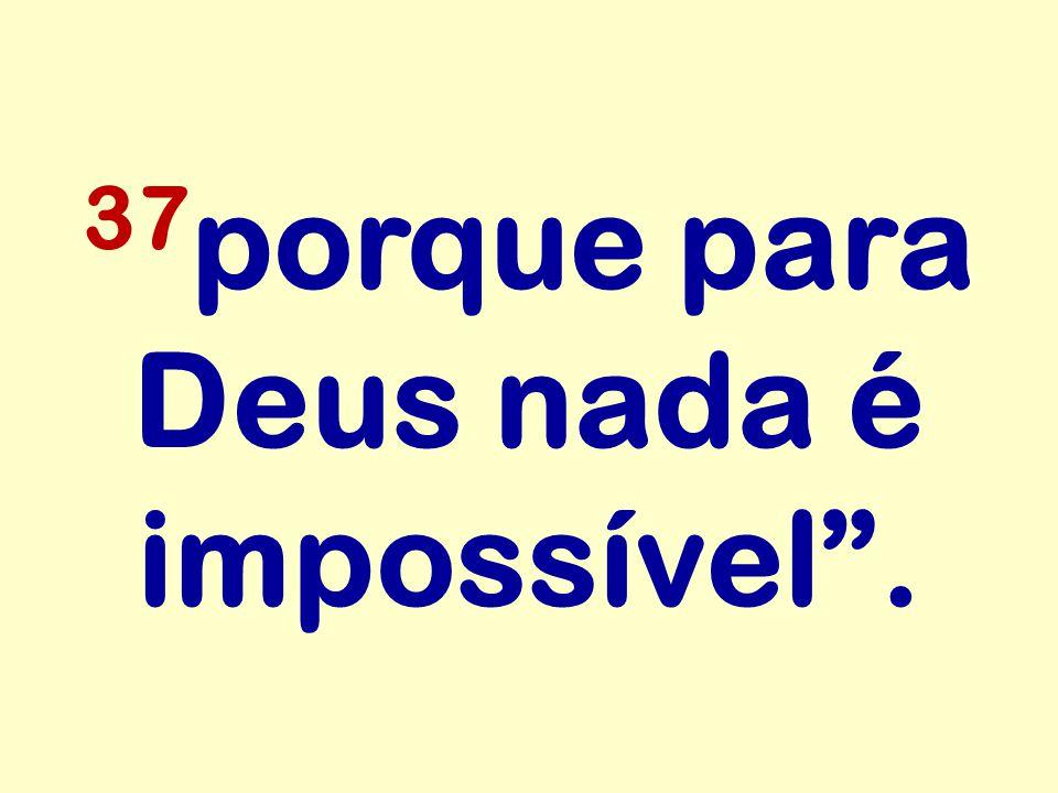 """37 porque para Deus nada é impossível""""."""