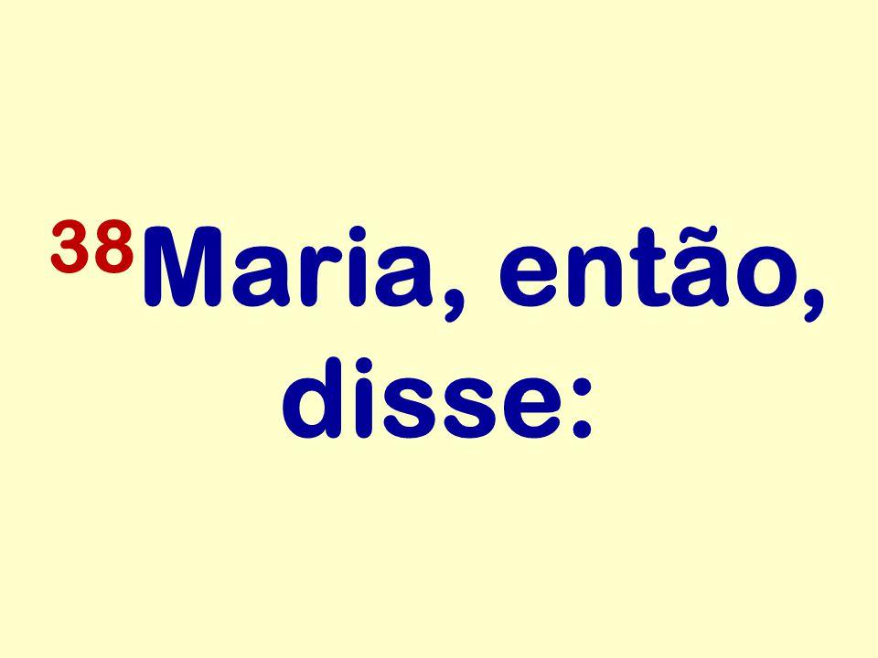 38 Maria, então, disse: