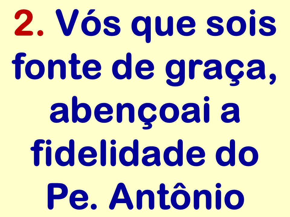 2. Vós que sois fonte de graça, abençoai a fidelidade do Pe. Antônio